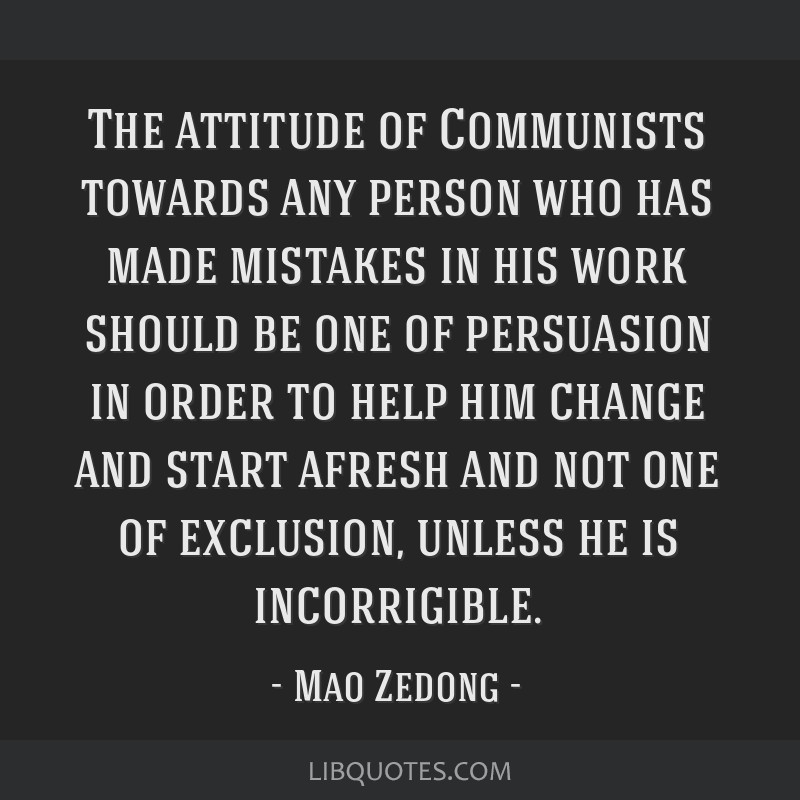 The attitude of Communists towards any person who has made mistakes in his work should be one of persuasion in order to help him change and start...