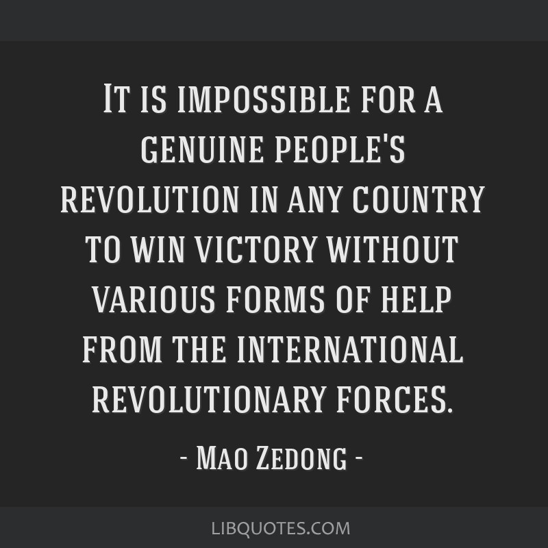 It is impossible for a genuine people's revolution in any country to win victory without various forms of help from the international revolutionary...