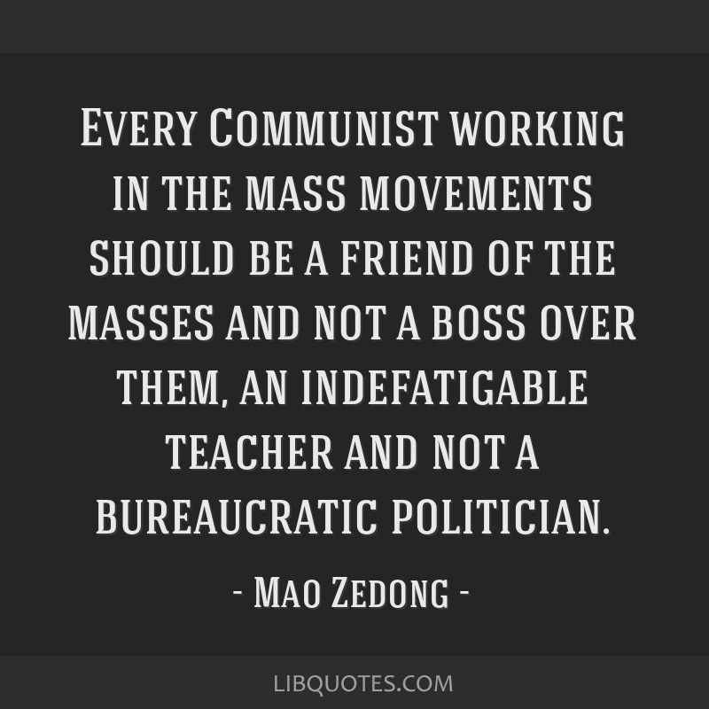 Every Communist working in the mass movements should be a friend of the masses and not a boss over them, an indefatigable teacher and not a...