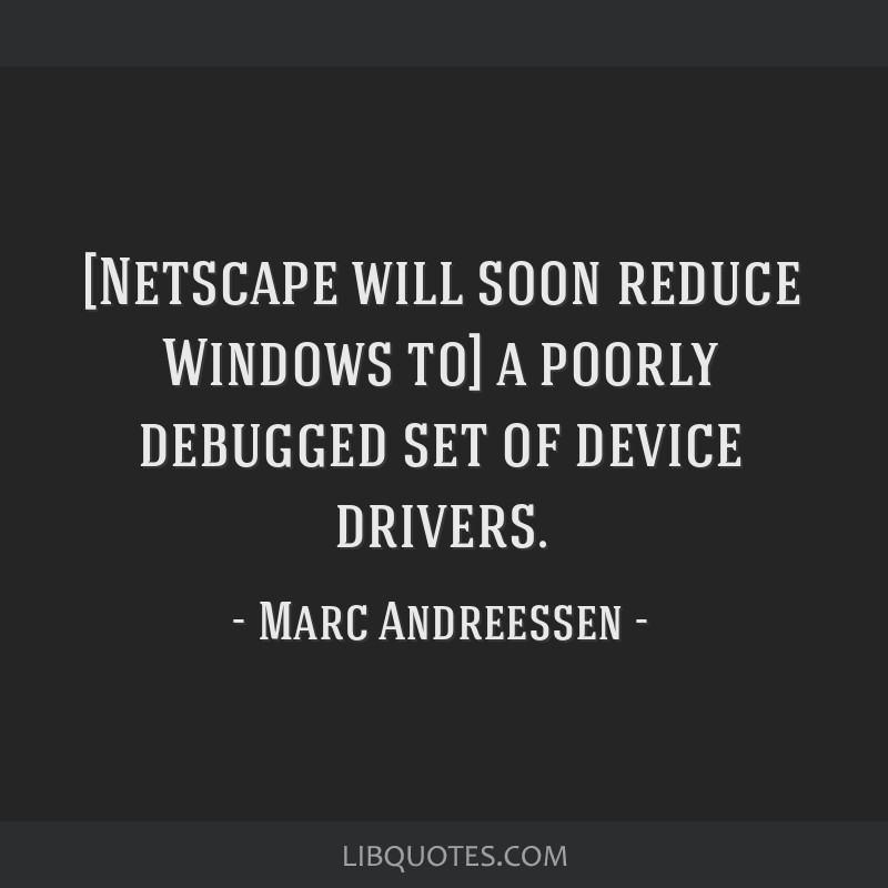 [Netscape will soon reduce Windows to] a poorly debugged set of device drivers.