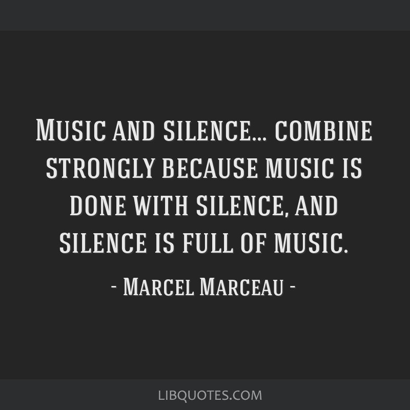 Music and silence... combine strongly because music is done with silence, and silence is full of music.