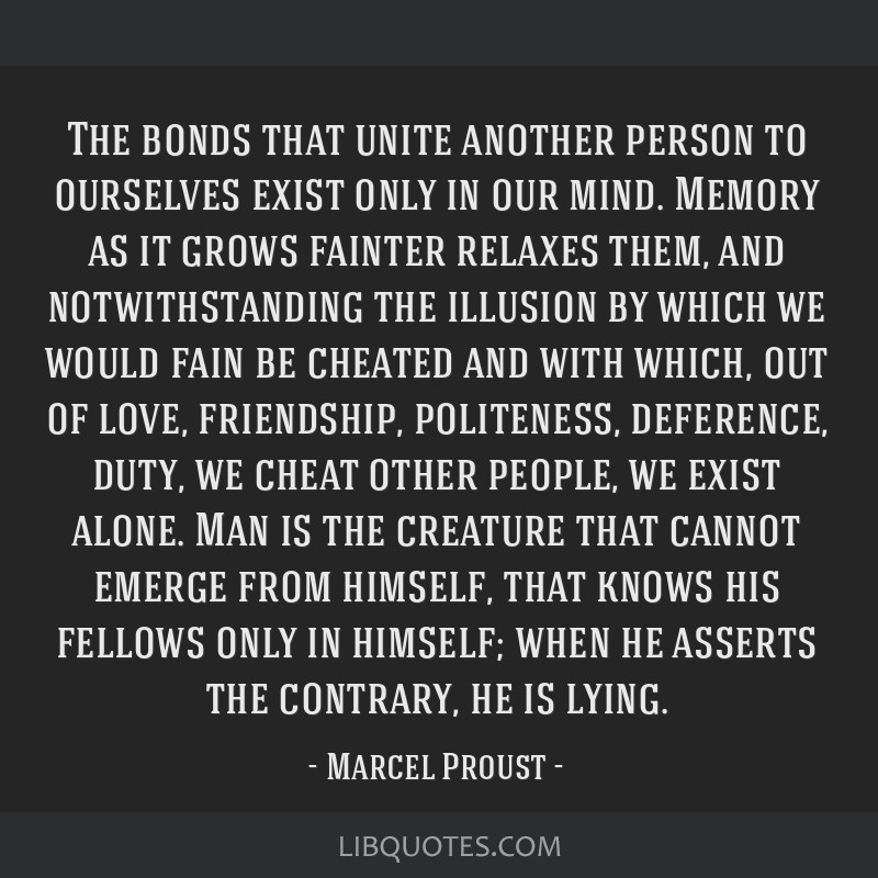 The bonds that unite another person to ourselves exist only in our mind. Memory as it grows fainter relaxes them, and notwithstanding the illusion by ...