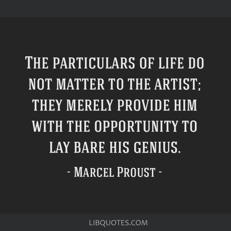 The particulars of life do not matter to the artist; they merely provide him with the opportunity to lay bare his genius.