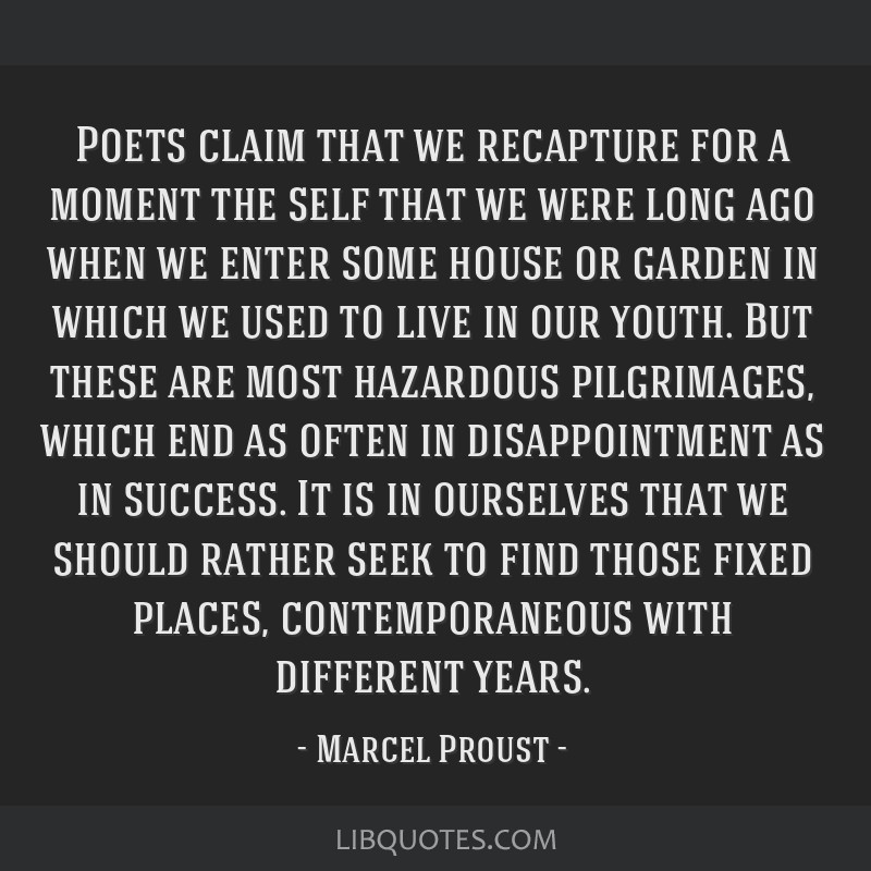 Poets claim that we recapture for a moment the self that we were long ago when we enter some house or garden in which we used to live in our youth....