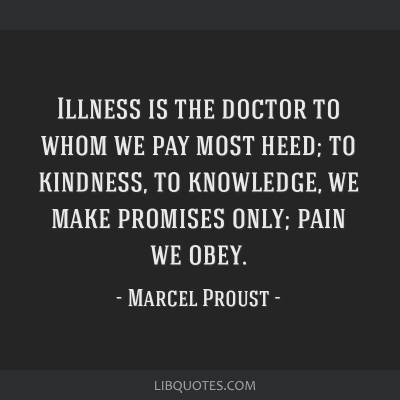 Illness is the doctor to whom we pay most heed; to kindness, to knowledge, we make promises only; pain we obey.