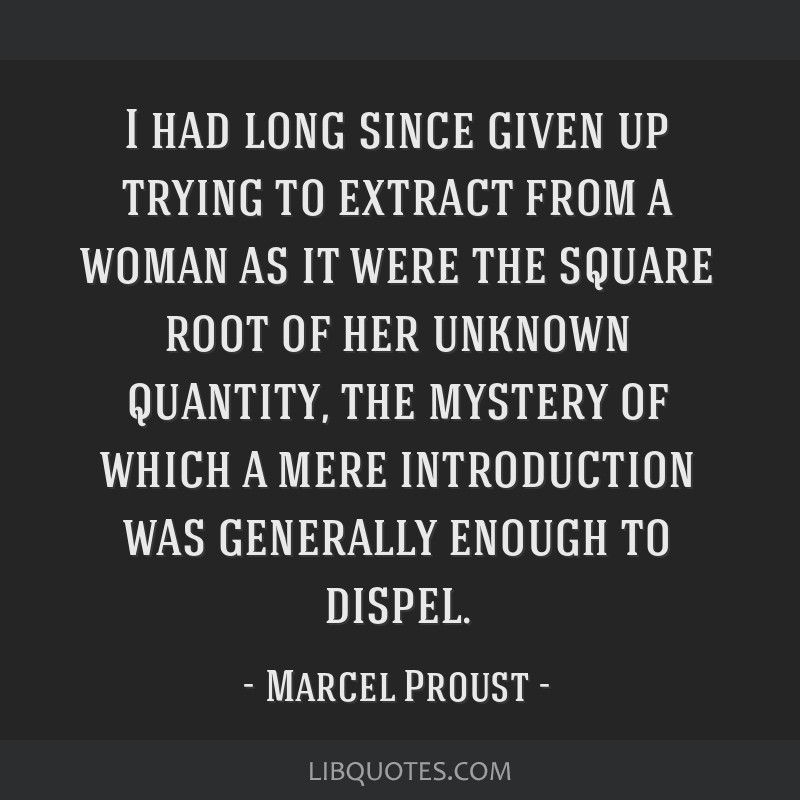 I had long since given up trying to extract from a woman as it were the square root of her unknown quantity, the mystery of which a mere introduction ...