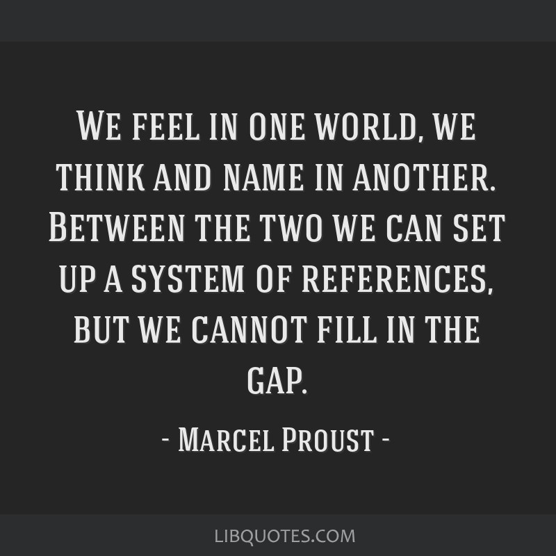 We feel in one world, we think and name in another. Between the two we can set up a system of references, but we cannot fill in the gap.