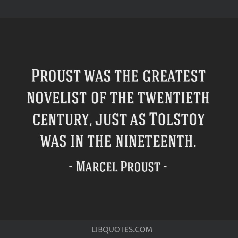 Proust was the greatest novelist of the twentieth century, just as Tolstoy was in the nineteenth.