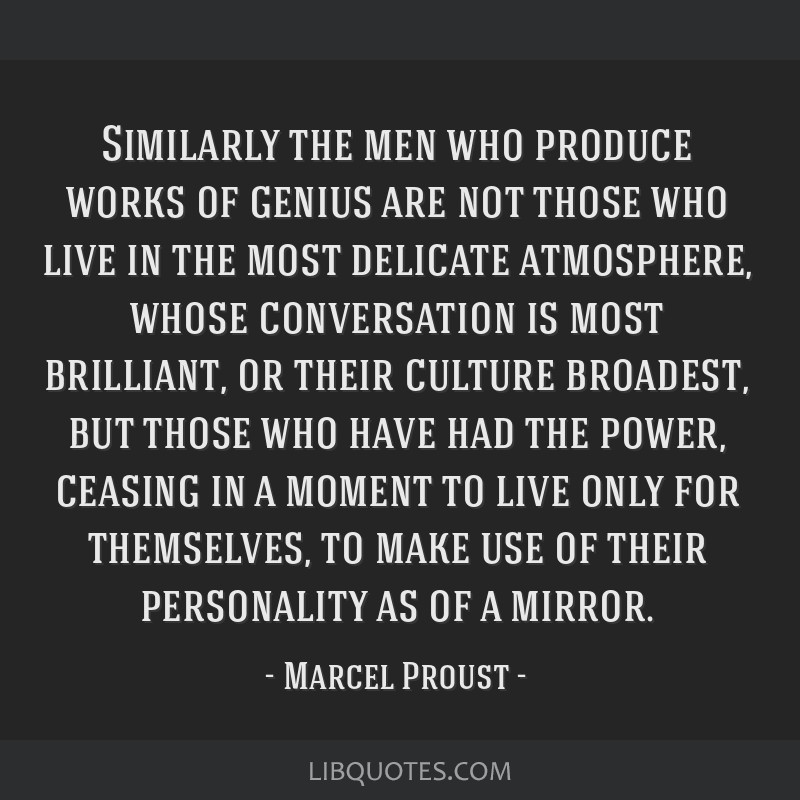 Similarly the men who produce works of genius are not those who live in the most delicate atmosphere, whose conversation is most brilliant, or their...
