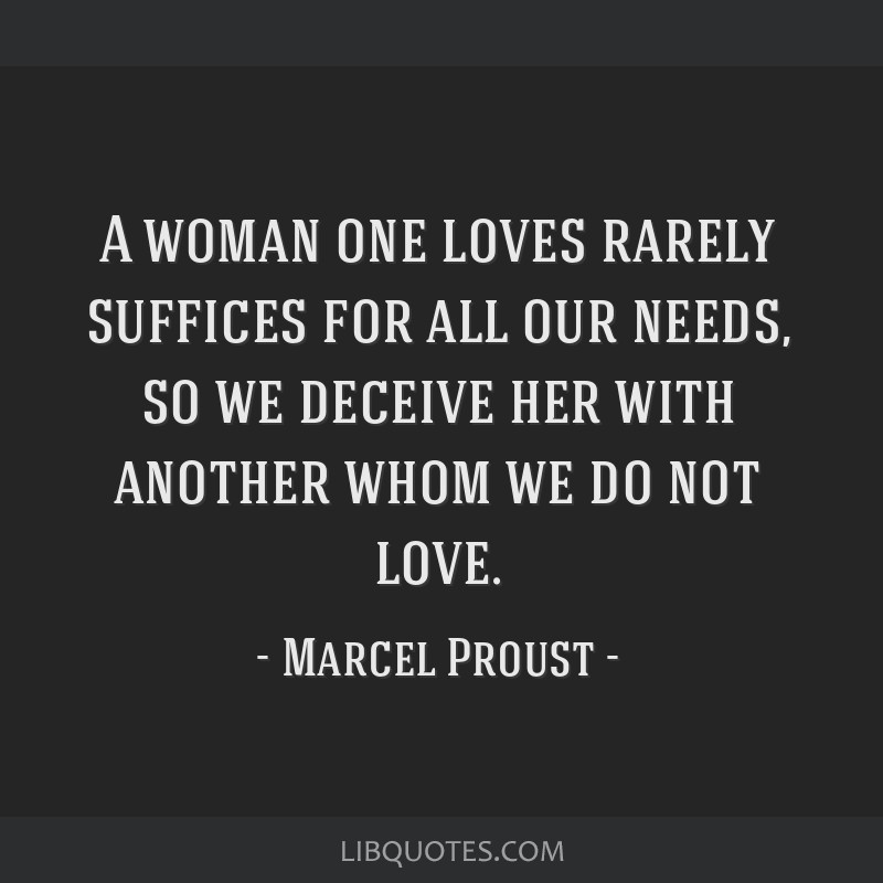 A woman one loves rarely suffices for all our needs, so we deceive her with another whom we do not love.
