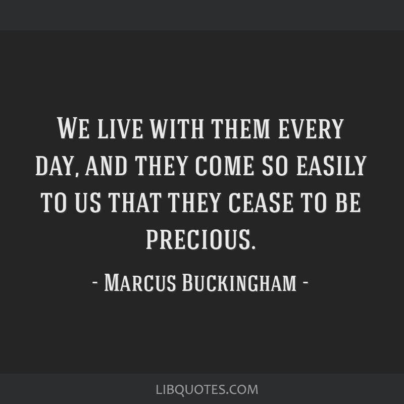 We live with them every day, and they come so easily to us that they cease to be precious.