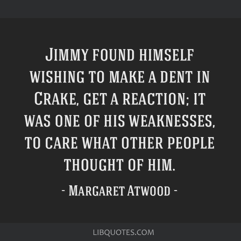 Jimmy found himself wishing to make a dent in Crake, get a reaction; it was one of his weaknesses, to care what other people thought of him.