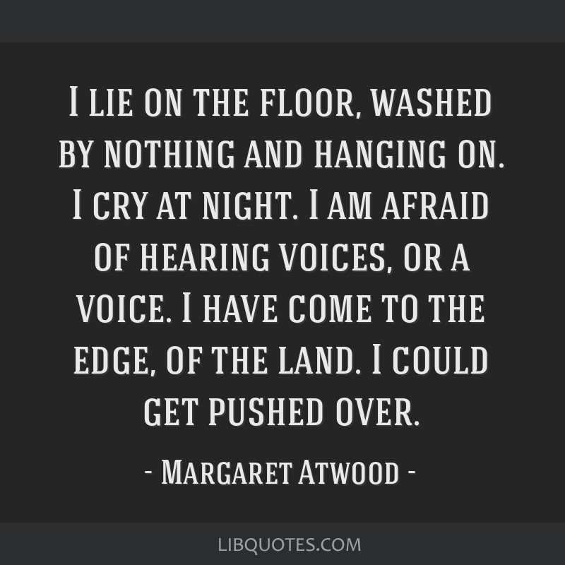 I lie on the floor, washed by nothing and hanging on. I cry at night. I am afraid of hearing voices, or a voice. I have come to the edge, of the...