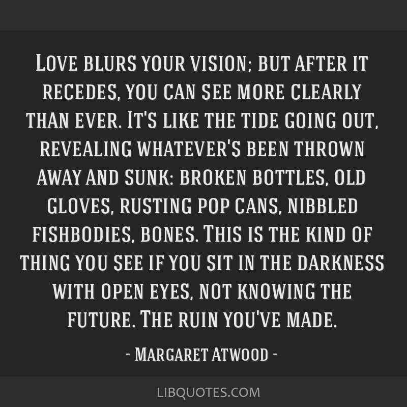 Love blurs your vision; but after it recedes, you can see more clearly than ever. It's like the tide going out, revealing whatever's been thrown away ...