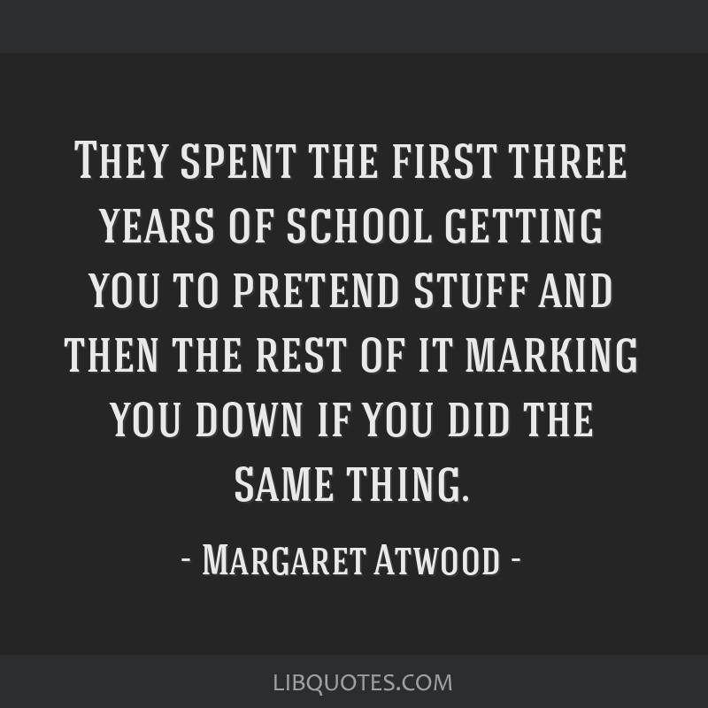 They spent the first three years of school getting you to pretend stuff and then the rest of it marking you down if you did the same thing.