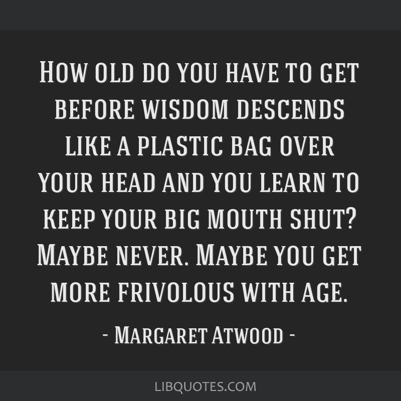 How old do you have to get before wisdom descends like a plastic bag over your head and you learn to keep your big mouth shut? Maybe never. Maybe you ...