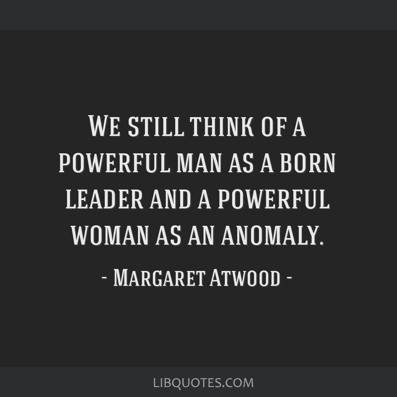 We still think of a powerful man as a born leader and a powerful woman as an anomaly.
