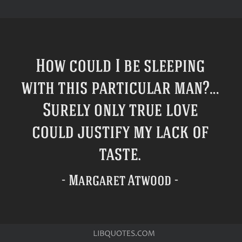 How could I be sleeping with this particular man?... Surely only true love could justify my lack of taste.