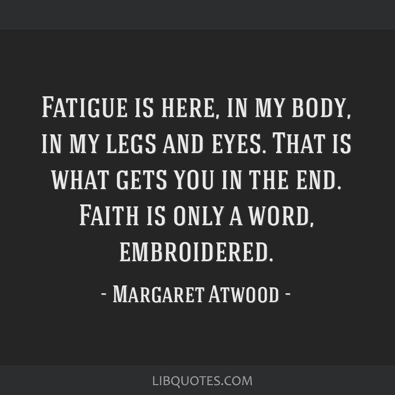 Fatigue is here, in my body, in my legs and eyes. That is what gets you in the end. Faith is only a word, embroidered.