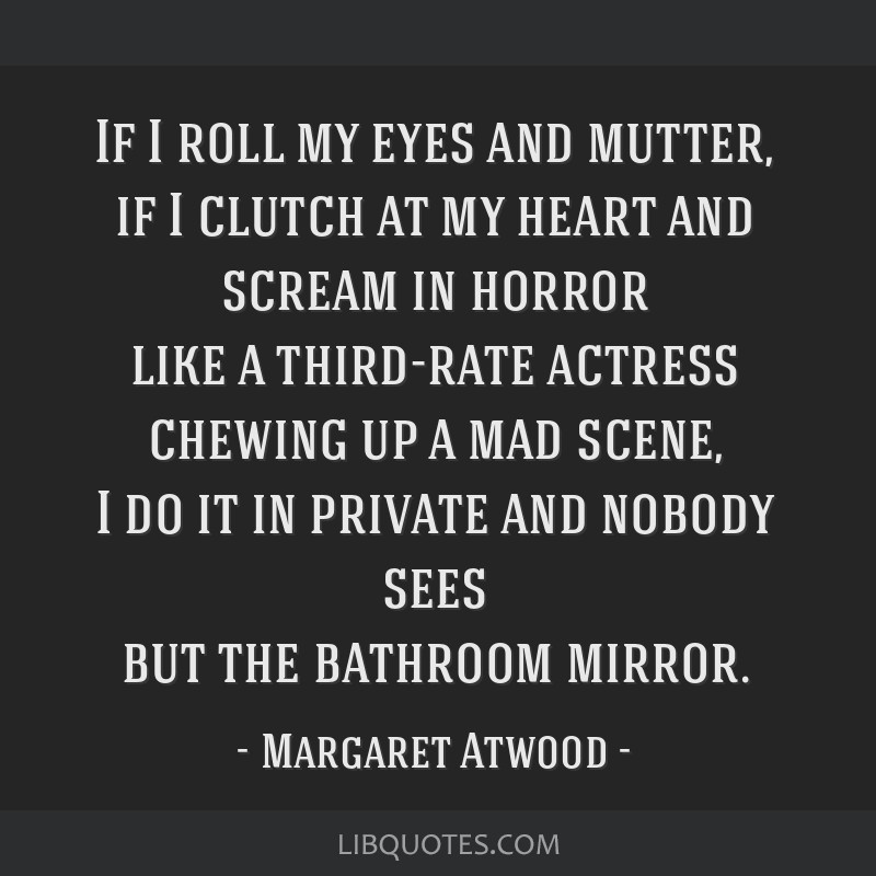 If I roll my eyes and mutter, if I clutch at my heart and scream in horror like a third-rate actress chewing up a mad scene, I do it in private and...