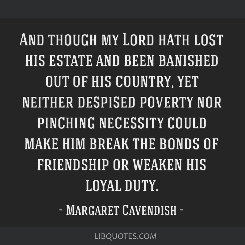 And though my Lord hath lost his estate and been banished out of his country, yet neither despised poverty nor pinching necessity could make him...