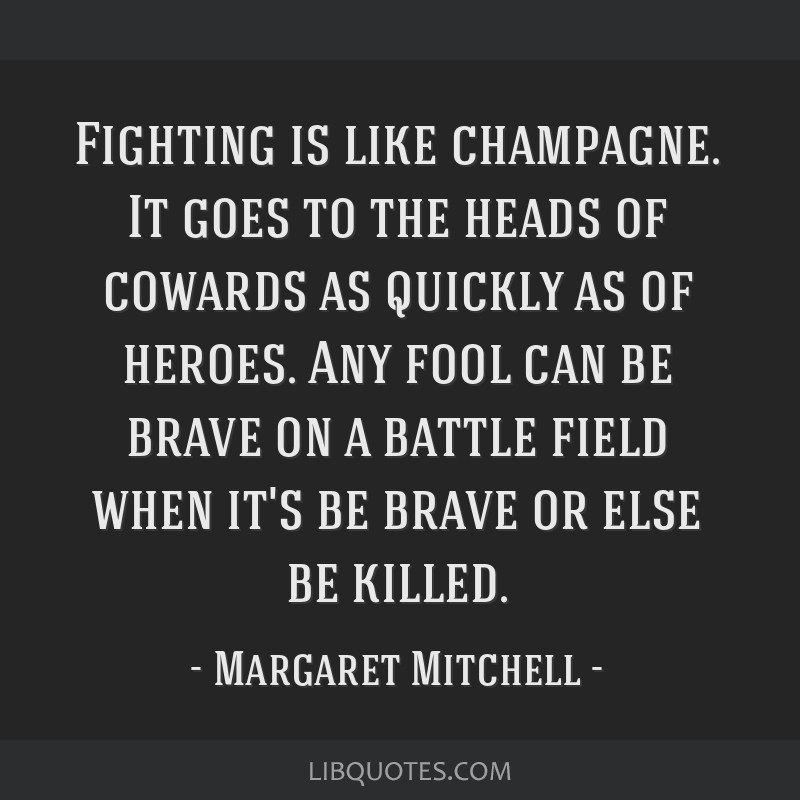 Fighting is like champagne. It goes to the heads of cowards as quickly as of heroes. Any fool can be brave on a battle field when it's be brave or...