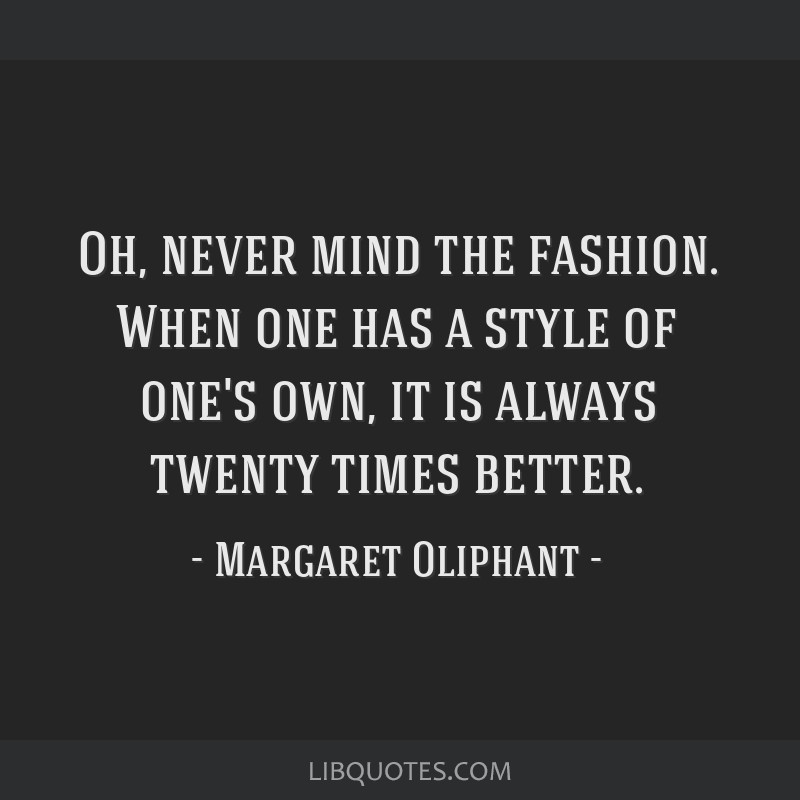 Oh, never mind the fashion. When one has a style of one's own, it is always twenty times better.