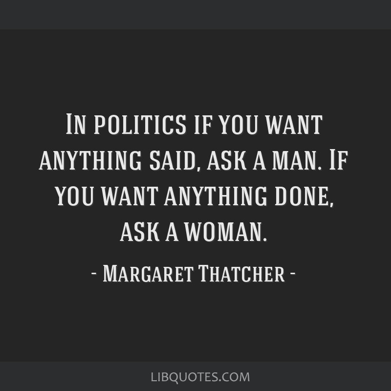 In politics if you want anything said, ask a man. If you want anything done, ask a woman.