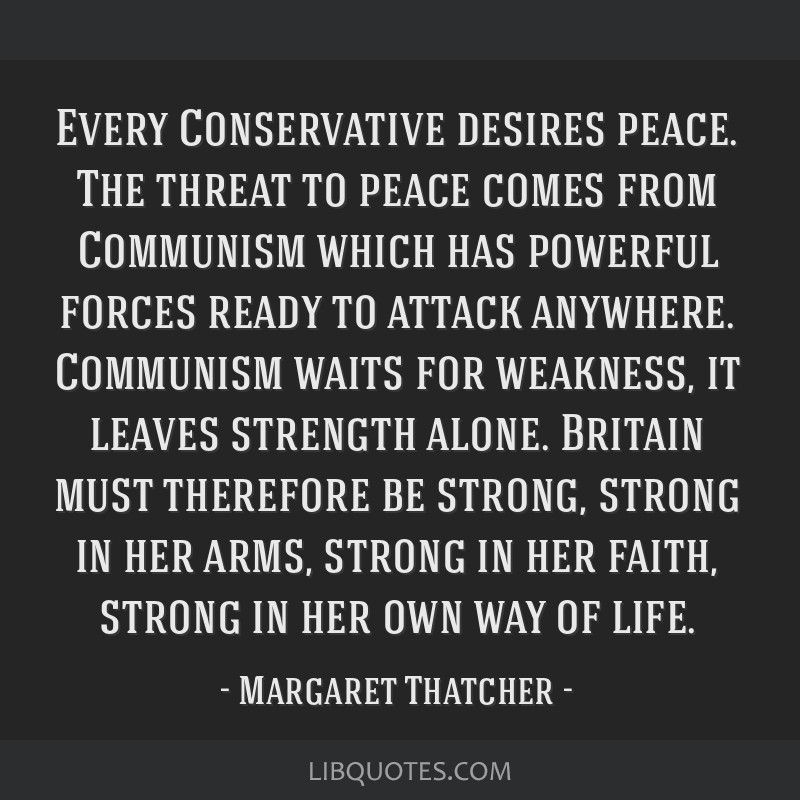 Every Conservative desires peace. The threat to peace comes from Communism which has powerful forces ready to attack anywhere. Communism waits for...