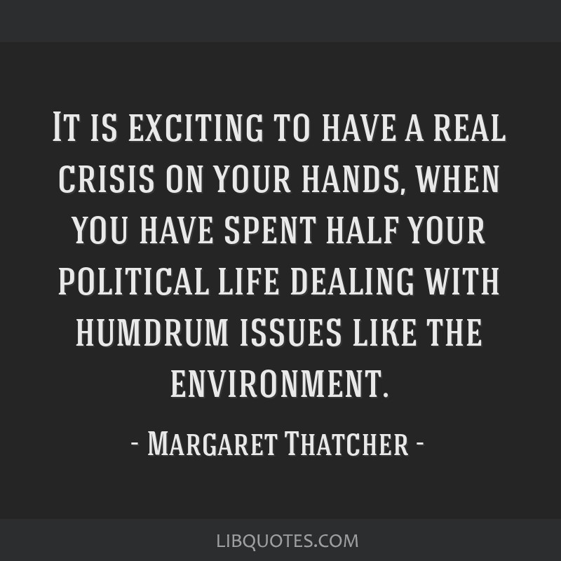 It is exciting to have a real crisis on your hands, when you have spent half your political life dealing with humdrum issues like the environment.