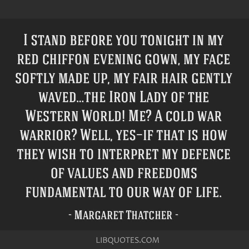 I stand before you tonight in my red chiffon evening gown, my face softly made up, my fair hair gently waved…the Iron Lady of the Western World!...