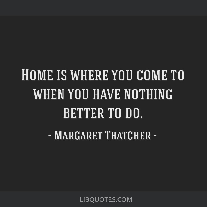 Home is where you come to when you have nothing better to do.