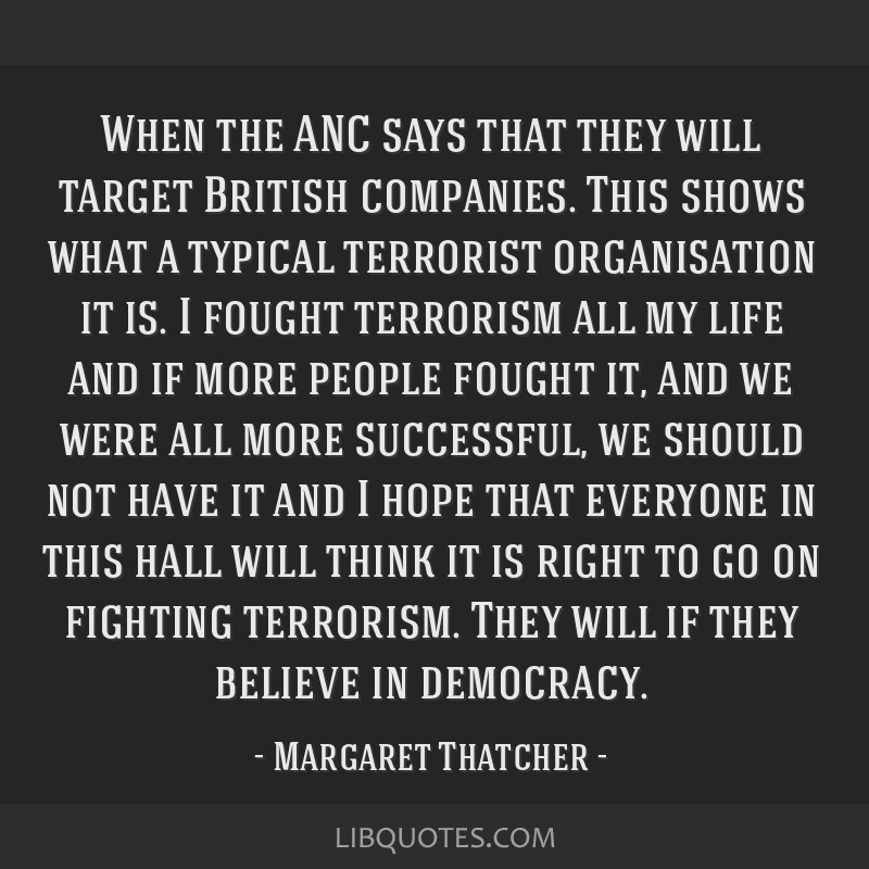 When the ANC says that they will target British companies. This shows what a typical terrorist organisation it is. I fought terrorism all my life and ...