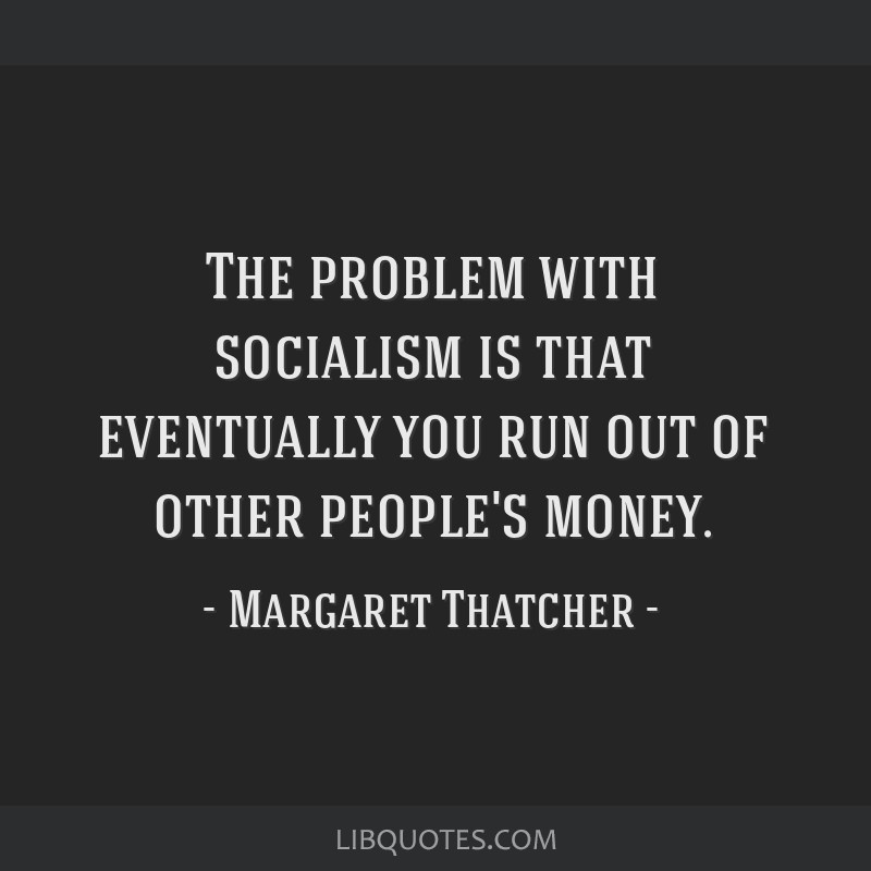 The problem with socialism is that eventually you run out of other people's money.