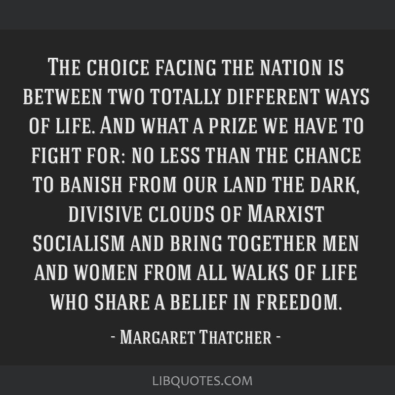 The choice facing the nation is between two totally different ways of life. And what a prize we have to fight for: no less than the chance to banish...