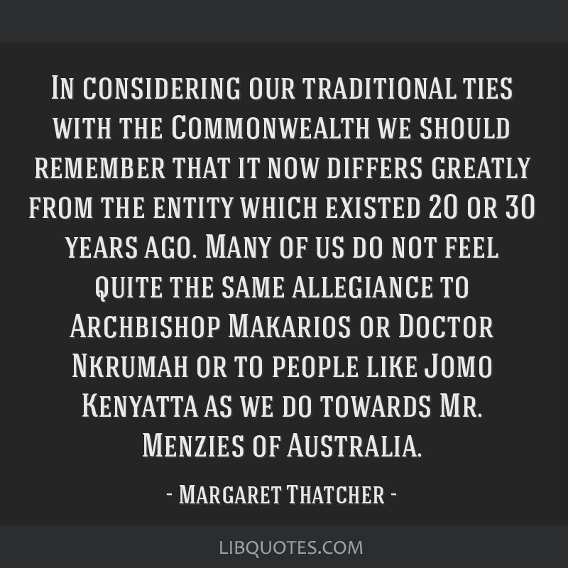 In considering our traditional ties with the Commonwealth we should remember that it now differs greatly from the entity which existed 20 or 30 years ...