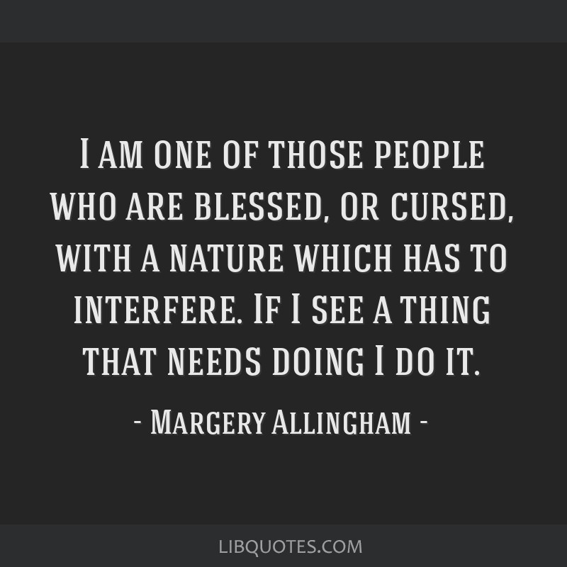 I am one of those people who are blessed, or cursed, with a nature which has to interfere. If I see a thing that needs doing I do it.