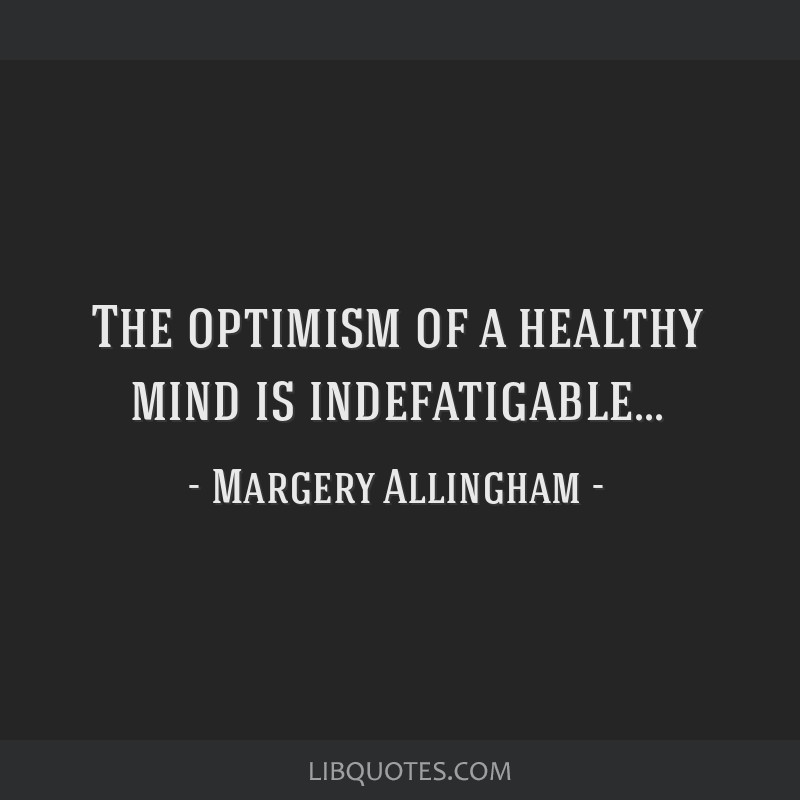 The optimism of a healthy mind is indefatigable...