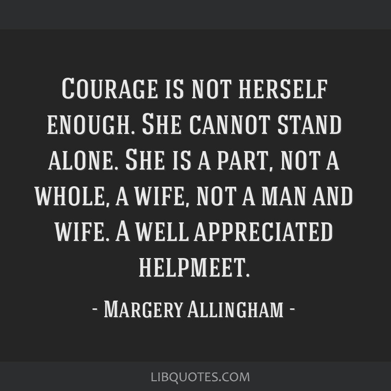 Courage is not herself enough. She cannot stand alone. She is a part, not a whole, a wife, not a man and wife. A well appreciated helpmeet.