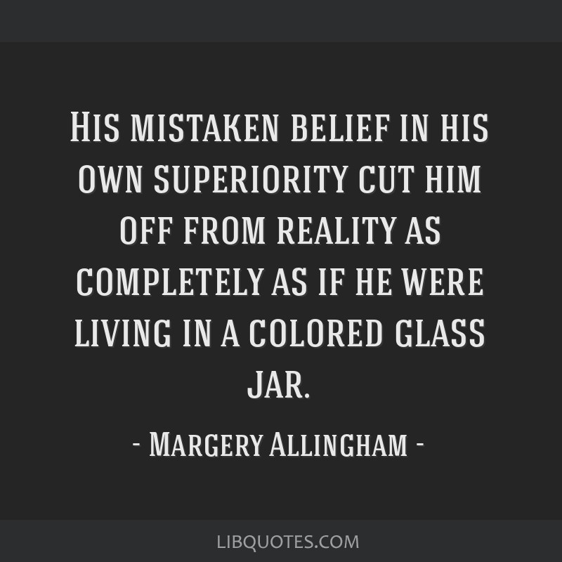 His mistaken belief in his own superiority cut him off from reality as completely as if he were living in a colored glass jar.
