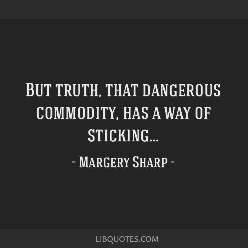 But truth, that dangerous commodity, has a way of sticking...