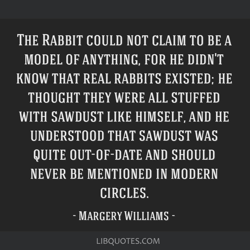 The Rabbit could not claim to be a model of anything, for he didn't know that real rabbits existed; he thought they were all stuffed with sawdust...