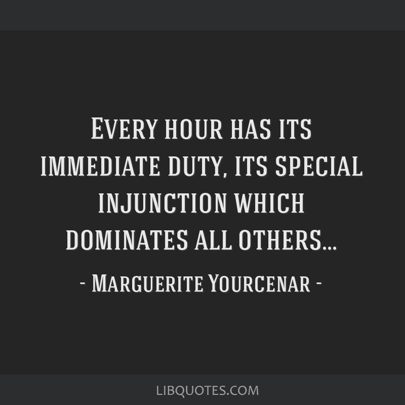 Every hour has its immediate duty, its special injunction which dominates all others...