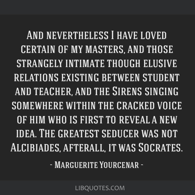 And nevertheless I have loved certain of my masters, and those strangely intimate though elusive relations existing between student and teacher, and...