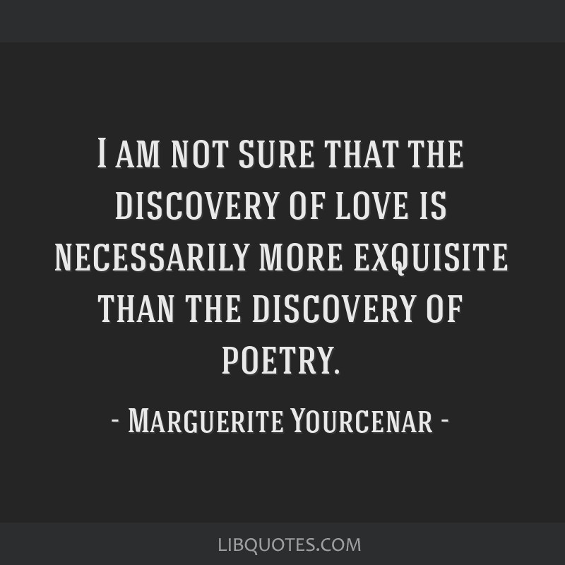 I am not sure that the discovery of love is necessarily more exquisite than the discovery of poetry.