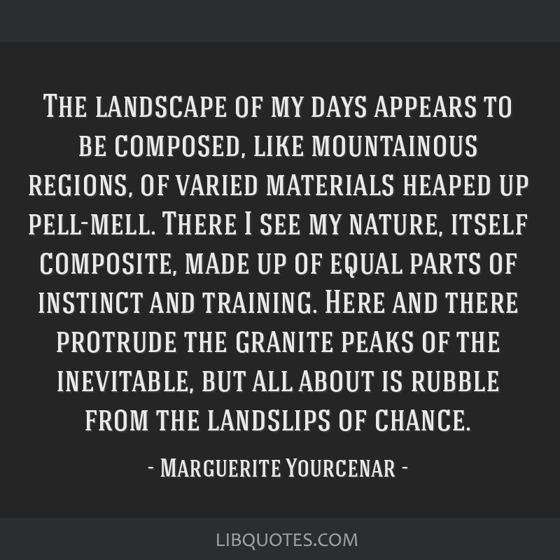The landscape of my days appears to be composed, like mountainous regions, of varied materials heaped up pell-mell. There I see my nature, itself...