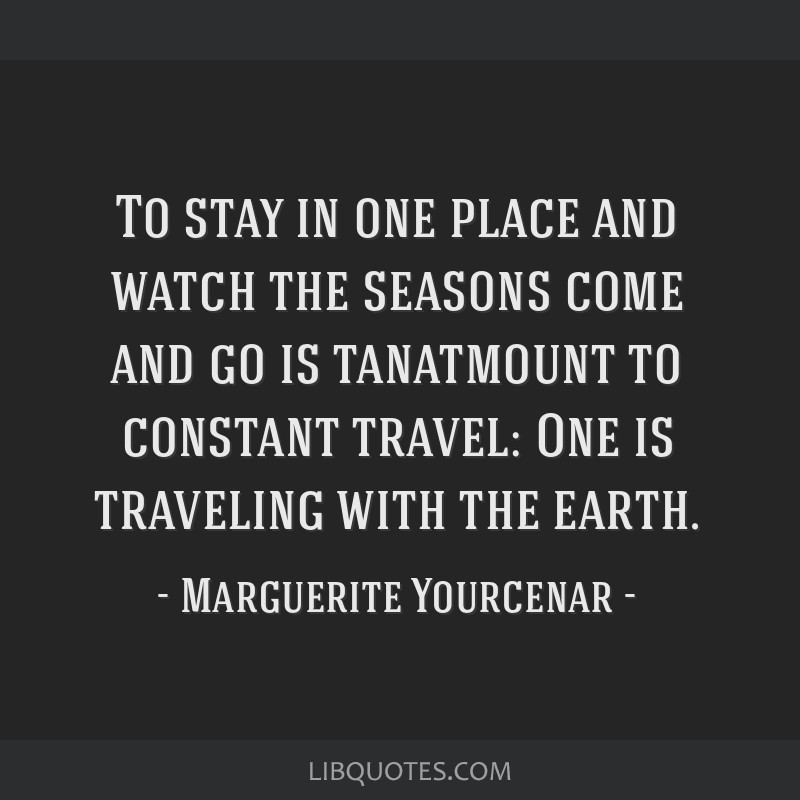To stay in one place and watch the seasons come and go is tanatmount to constant travel: One is traveling with the earth.