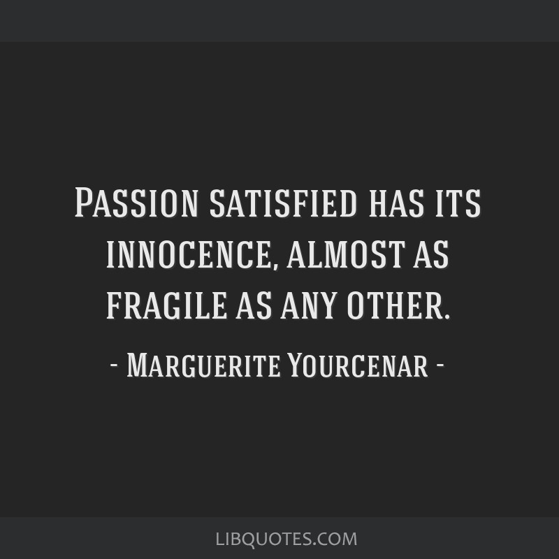 Passion satisfied has its innocence, almost as fragile as any other.