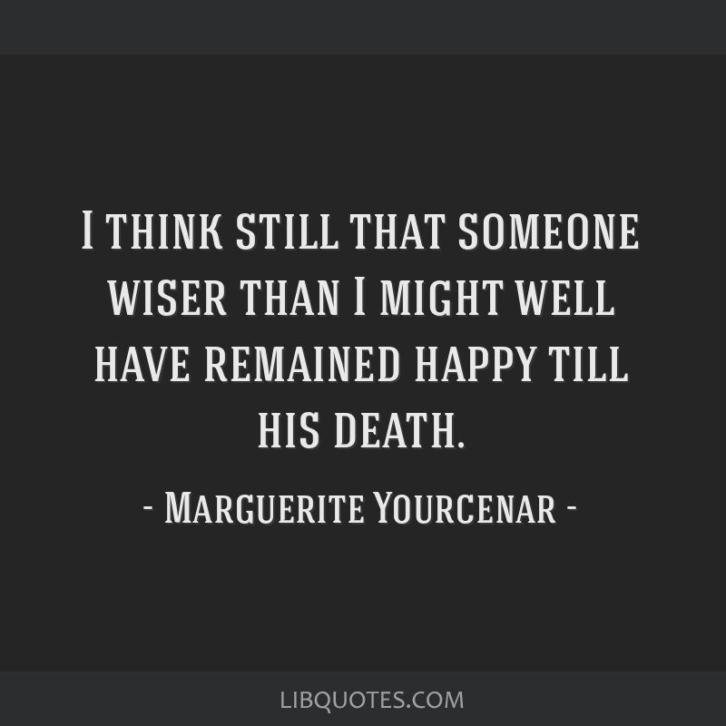 I think still that someone wiser than I might well have remained happy till his death.