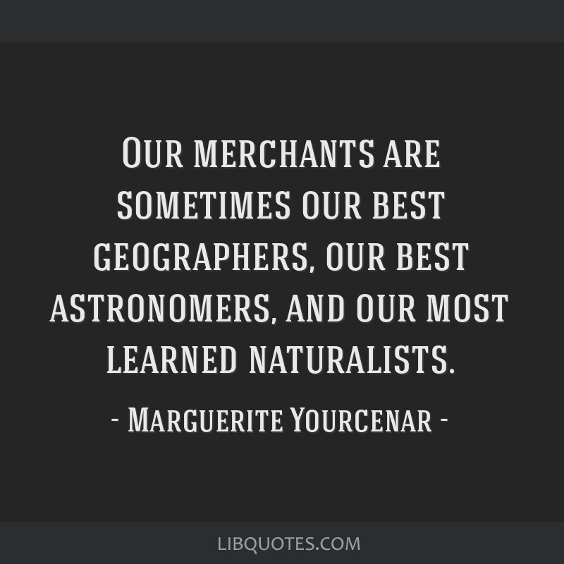 Our merchants are sometimes our best geographers, our best astronomers, and our most learned naturalists.